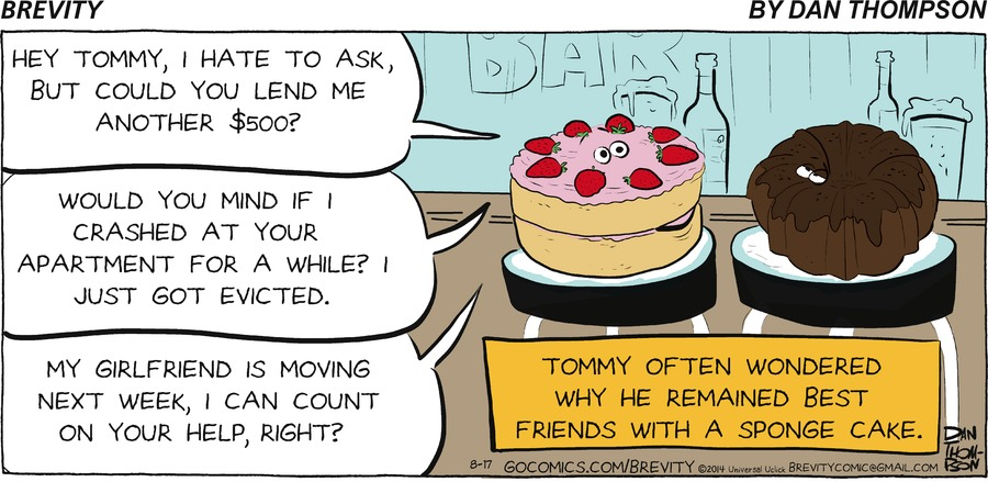 - Hey Tommy, I hate to ask, but could you lend me another $500?  - would you mind if I crashed at your apartment for a while? I just got evicted.  - My girlfriend is moving next week I can count on your help, right?  Tommy often wondered why he remained best friends with a sponge cake.