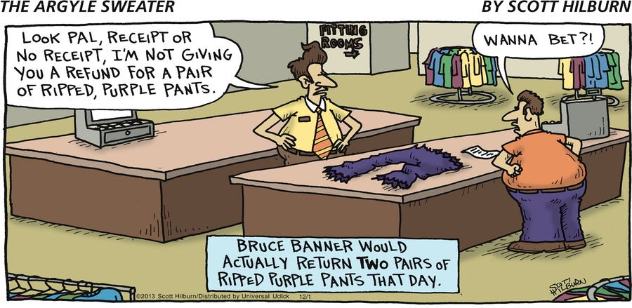 Man: Look pal, receipt or no receipt, I'm not giving you a refund for a pair of ripped, purple pants. Bruce Banner: Wanna bet?! Bruce Banner would actually return two pairs of ripped purple pants that day.