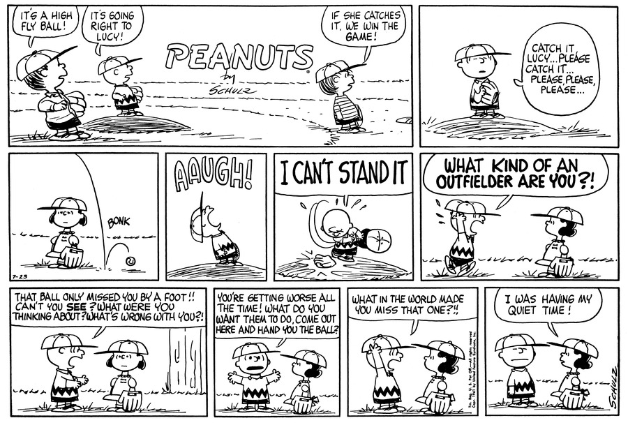 "Shermy stands on the baseball field and exclaims, ""It's a high fly ball!""  Charlie Brown stands on the pitcher's mound and says, ""It's going right to Lucy!""  Linus says, ""If she catches it, we win the game!""<BR><BR> Charlie Brown says, ""Catch it, Lucy . . . Please catch it . . . Please, please, please . . .""<BR><BR> Lucy stands still while the ball bounces right next to her.<BR><BR> Charlie Brown yells and throws his hat on the mound and says, ""I can't stand it!""<BR><BR> Charlie Brown walks over to Lucy and shouts, ""What kind of an outfielder are you?!""<BR><BR> Charlie Brown continues, ""That ball only missed you by a foot!!  Can't you see?  What were you thinking about?  What's wrong with you?!""<BR><BR> Charlie Brown says, ""You're getting worse all the time!  What do you want them to do, come out here and hand you the ball?""<BR><BR> Charlie Brown yells, ""What in the world made you miss that one?!!""<BR><BR> Lucy replies, ""I was having my quiet time!""<BR><BR>"