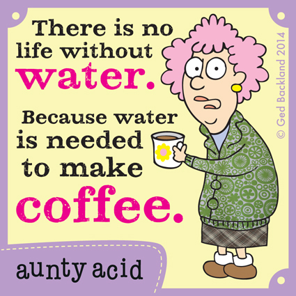 There is no life without water. Because water is needed to make coffee.