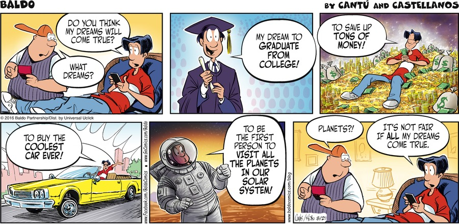 Baldo: Do you think my dreams will come true? Boy: what dreams? Baldo: My dream to graduate from college! Baldo: To save up tons of money! Baldo: To buy the coolest car ever! Baldo: To be the first person to visit all the planets in our solar system! Man: Planets?! Baldo: It's not fair if all my dreams come true.