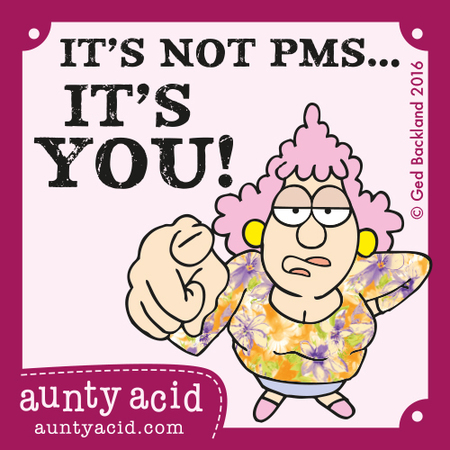 It's not PMS...it's you!