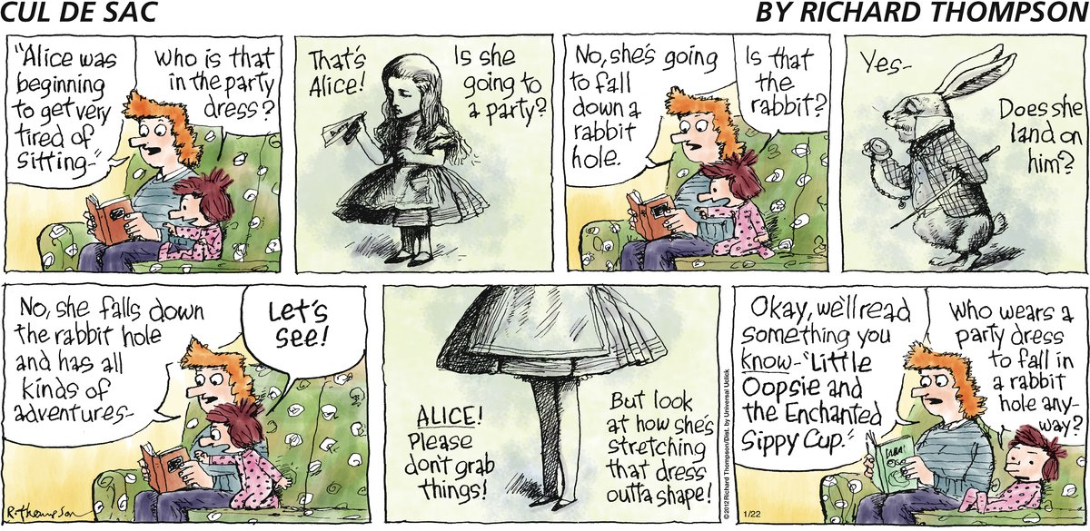 "Mom: ""Alice was beginning to get very tired of sitting."" Alice: Who is that in the party dress? Mom: That's Alice! Alice: Is she going to a party? Alice: No, she's going to fall down a rabbit hole. Alice: Is that the rabbit? Mom: Yes. Alice: Does she land on him? Mom: No, she falls down the rabbit hole and has all kinds of adventures. Alice: Let's see! Mom: Alice! Please don't grab things! Alice: But look at how she's stretching that dress outta shape! Mom: Okay, we'll read something you know - ""Little Oopsie and the Enchanted Sippy Cup."" Alice: Who wears a party dress to fall in a rabbit hole anyway?"