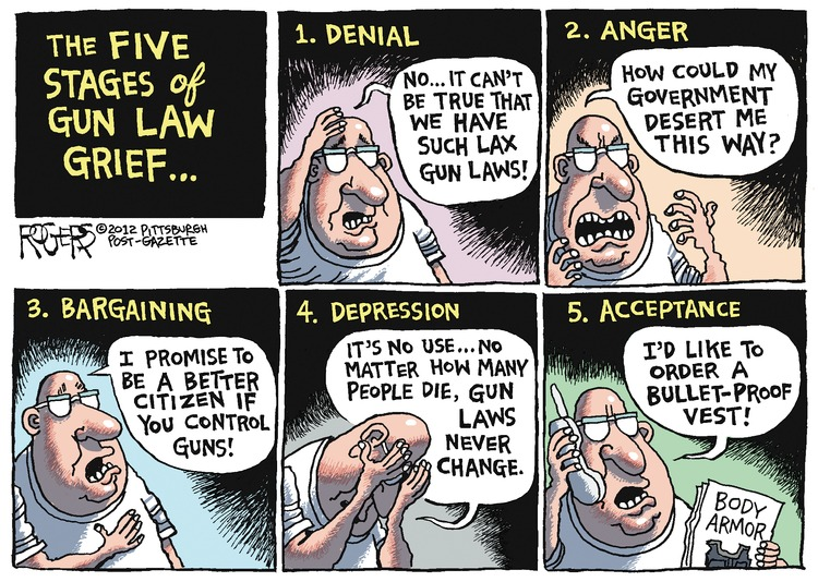 Man: No... it can't be true that we have such lax gun laws. How could my government desert me this way? I promise to be a better citizen if you control guns. It's no use... No matter how many people die, gun laws never change. I'd like to order a bullet-proof vest! The Five Stages of Gun Law Grief... 1. Denial 2. Anger 3. Bargaining 4. Depression 5. Acceptance