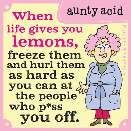 When life gives you lemons, freeze them and hurl them as hard as you can at the people who p*ss you off.
