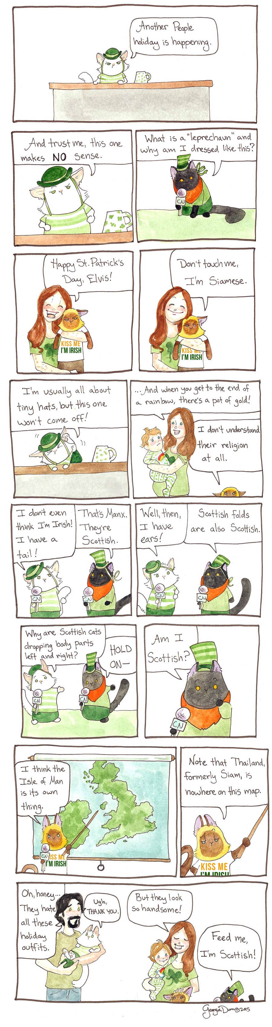 """Lupin:  Another People holiday is happening.  And trust me, this one makes no sense. Puck:  What is a """"leprechaun"""" and why am I dressed like this? Woman:  Happy St. Patrick's Day, Elvis! Elvis:  Don't touch me. I'm Siamese. Lupin:  I'm usually all about tiny hats, but this one won't come off! Woman:  ...And when you get to the end of a rainbow, there's a pot of gold! Elvis:  I don't understand their religion at all. Lupin:  I don't even think I'm Irish! I have a tail! Puck:  That's Manx. They're Scottish. Lupin:  Well, then, I have ears! Puck:  Scottish folds are also Scottish. Lupin:  Why are Scottish cats dropping body parts left and right? Puck:  Hold on-  Am I Scottish? Elvis:  I think the Isle of Man is it's own thing.  Note that Thailand, formerly Siam, is nowhere on this map. Man:  Oh, honey, they hate all these holiday outfits. Lupin:  Ugh, thank you. Woman:  But they look so handsome! Puck:  Feed me, I'm Scottish."""