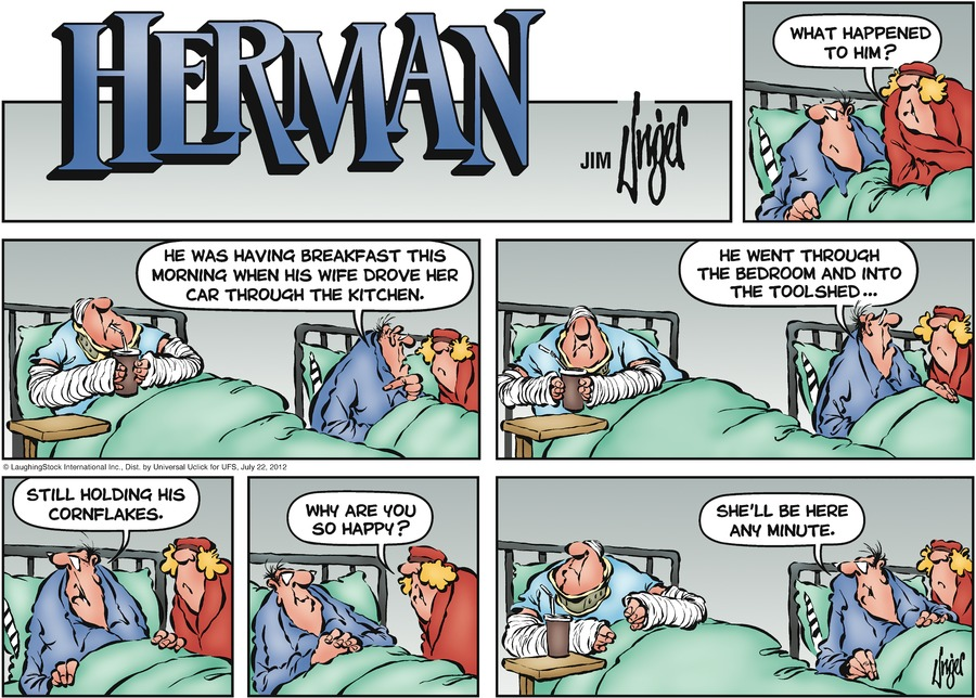 Wife: What happened to him?  Herman: He was having breakfast this morning when his wife drove her car through the kitchen.  He went through the bedroom and into the tool shed  still holding his flask  Wife: Why are you so happy?  Herman: She'll be here any minute.