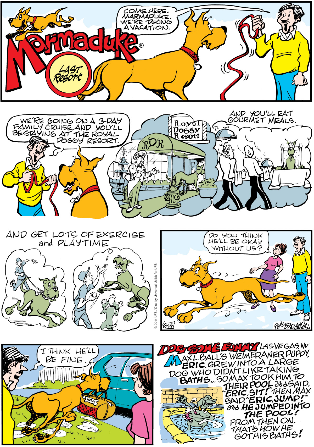 Phil: Come here, Marmaduke. We're taking a vacation. We're going on a 3-day family cruise and you;ll be staying at the Royal Doggy Resort. And you'll eat gourmet meals. And get lots of exercise and playtime. 