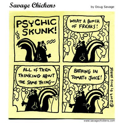 Psychic Skunk: What a bunch of freaks! All of them thinking about the same thing- Bathing in tomato juice!