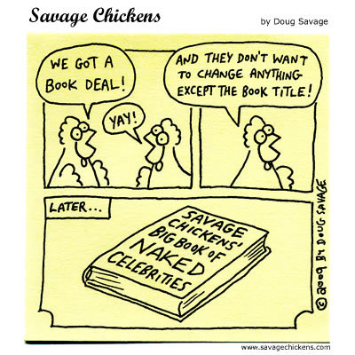 Chicken: We got a book deal!  Chicken 2: And they don't want to change anything except the book title!  Later...