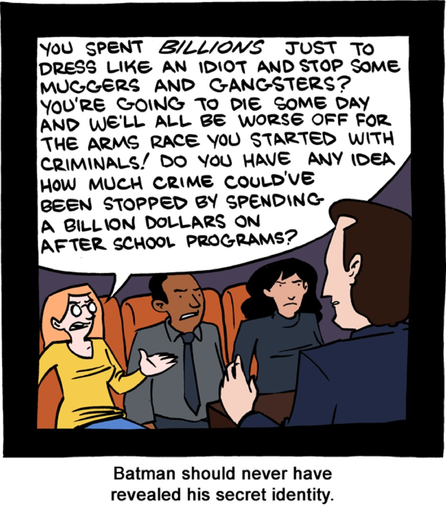 You spent billions just to dress like an idiot and stop some markers and gangsters? You're going to die someday and we'll all be worse off for the arms race you started with criminals! Do you have any idea how much crime could've been stopped by spending a billion dollars on after school programs? Batman should never have revealed his secret identity.