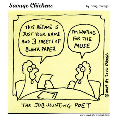 The job hunting poet Chicken 1: This resume is just your name and 3 sheets of blank paper Chicken 2: I'm waiting for the muse