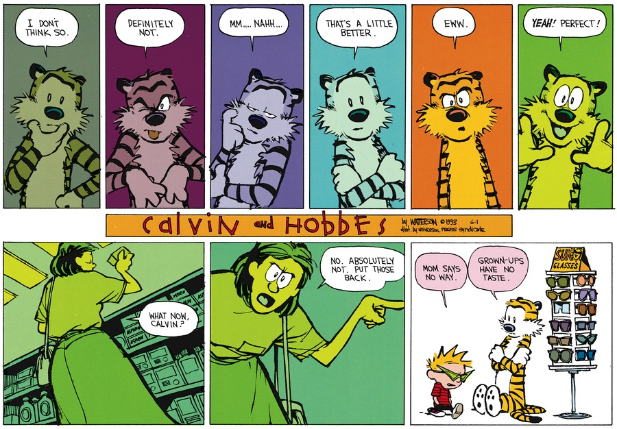Hobbes: I don't think so. Definitely not. Mmm...nahh....That's a little better. Eww. Yeah! Perfect! Mom: What now, Calvin? No. Absolutely not. Put those back. Calvin: Mom says no way. Hobbes: Grown-ups have no taste.
