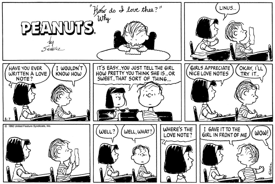 "Linus sits at the table and writes, ""How/Why do I love thee?""<BR><BR> Lydia and Linus sit at their desks in school. Linus looks at a paper. Lydia says, ""Linus . .""<BR><BR> Lydia asks, ""Have you ever written a love note?"" Linus answers, ""I wouldn't know how.""<BR><BR> Lydia says, ""It's easy . . You just tell the girl how pretty you think she is . . Or sweet . . That sort of thing . . .""<BR><BR> Lydia continues, ""Girls appreciate nice love notes."" Linus writes and says, ""Okay, I'll give it a try . .""<BR><BR> Linus looks at his paper.<BR><BR> Lydia says, ""Well?"" Linus says, ""Well, what?""<BR><BR> Lydia asks, ""Where's the love note?""<BR><BR> Linus says, ""I gave it to the girl in front of me."" A voice shouts, ""Wow!""<BR><BR>"