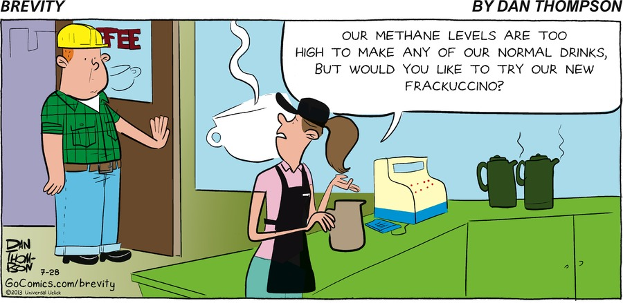Waitress; Our methane levels are too high to make any of our normal drinks, But would you like to try our new Frackuccino?