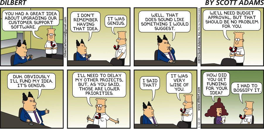 Dilbert: You had a great idea bout upgrading our customer support software. Boss: I don't remember having that idea. Dilbert: It was genius. Boss: Well, that does sound like something I would suggest. Dilbert: We'll need budget approval, but that should be no problem for you. Boss: Duh. Obviously I'll fund my idea. It's genius. Dilbert: I'll need to delay my other project, but, as you said, those are lower priorities. Boss: I said that? Dilbert: It was very wise of you. Alice: How did you get funding for your idea? Dilbert: I had to bossify it.
