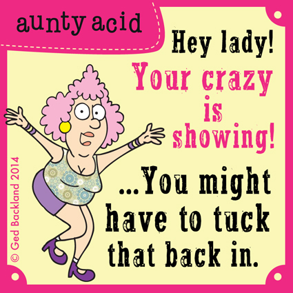Hey lady ! Your crazy is showing!... You might have to tuck that back in.