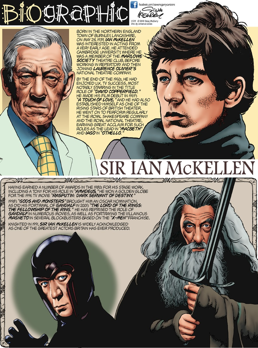 """Biographic Steve McGarry  Sir Ian McKellen  Born in the northern England town of Burnley, Lancashire, on May 25, 1939, Ian McKellen was interested in acting from a very early age.  He attended Cambridge University, where he was a member of the Marlowe Society Theatre Club, before working in repertory and then joining Laurence Olivier's National Theatre Company.  By the end of the 1960s, he had enjoyed U.K. TV success, most notably starring in the title role of """"David Copperfield.""""  H made his film debut in 1969's """"A Touch of Love,"""" and he had also established himself as one of the rising stars of British Theater, he went on to perform regularly at the Royal Shakespeare Company and the Royal National Theatre, earning great acclaim for such roles a the lead in """"Macbeth"""" and Iago in """"Othello.""""  Having earned a number of awards in the 1980s for his stage work, including a Tony for his role in """"Amadeus,"""" he won a Golden Globe for the 1996 TV movie """"Rasputin: Dark Servant of Destiny.""""  1998's """"Gods and Monsters"""" brought him an Oscar nomination, as did his portrayal of Gandalf in 2001's """"The Lord of the Rings: The Fellowship of the Ring.""""  He has reprised the role of Gandalf in numerous movies, as well as portraying the villainous Magneto in several blockbusters based on the """"X-men"""" franchise.  Knighted in 1991, Sir Ian McKellen is widely acknowledged as one of the greatest actors Britain has ever produced."""