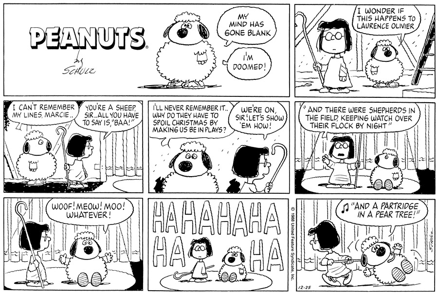 "Peppermint Patty stands in a sheep costumes saying,""My mind has gone blank"" "" I'm doomed!""<BR><BR> She stands backstage with Marcie, who is dressed as as shepherd.  Peppermint Patty says, ""I wonder if this happens to Laurence Olivier""<BR><BR> She stands behind Marcie in the wings and says, ""I can't remember my lines Marcie...""  The latter looks out at the stage and replies, ""You're a sheep, sir...all you have to say is, 'Baa!'""<BR><BR> Peppermint Patty continues, ""I'll never remember it...why do they have to spoil Christmas by making us be in plays?""  Marcie exclaims, ""We're on, sir! Let's show 'em how!""<BR><BR> Peppermint Patty sits on the stage in the spotlight looking up at Marcie, who is standing next to her and reciting, ""And there were shepherds in the field, keeping watch over their flock by night""<BR><BR> She turns to Peppermint Patty, who spreads her costume-covered hands and recites, ""Woof! Meow! Moo! Whatever!""<BR><BR> Peppermint Patty sits and Marcie stands embarrassed as the audience starts laughing.<BR><BR> She hooks her cane around Peppermint Patty's neck and drags her off as  the latter starts singing, ""And a partridge in a pear tree!""<BR><BR>"