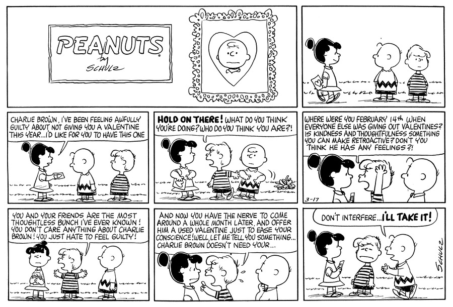 """Violet walks up to Schroeder and Charlie Brown.<BR><BR> Violet says, """"Charlie Brown, I've been feeling awfully guilty about not giving you a Valentine this year . . . I'd like for you to have this one.""""<BR><BR> Schroeder pushes Charlie Brown out of the way and says to Violet, """"Hold on there!  What do you think you're doing? Who do you think you are?""""<BR><BR> Schroeder throws up his hands and says, """"Where were you on February 14th when everyone else was giving out Valentines?  Is kindness and thoughtfulness something you can make retroactive?  Don't you think he has any feelings?!""""<BR><BR> Violet folds her arms.  Scroeder continues, """"You and your friends are the most thoughtless bunch I've ever known!  You don't care anything about Charlie Brown!  You just hate feeling guilty!""""<BR><BR> Schroeder says, """"And now you have the nerve to come around a whole month later, and offer him a used Valentine just to ease your conscience!  Well let me tell you something . . . Charlie Brown doesn't need your . . .""""<BR><BR> Charlie Brown interrupts and says, """"Don't interfere . . . I'll take it!""""<BR><BR>"""