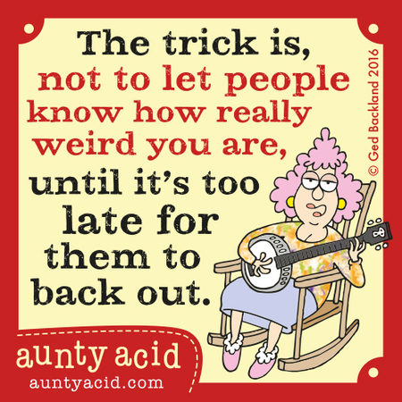 The trick is, not to let people know how really weird you are, until it's too late for them to back out.