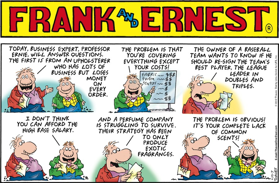 Frank: Today, business expert, Professor Ernie, will answer questions. The first is from an upholsterer who has lots of business but loses money on every order. 