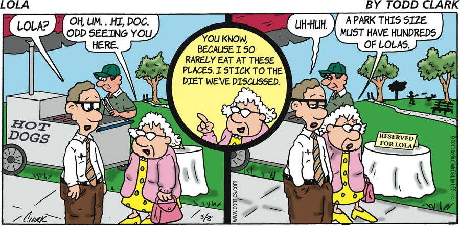 """Doctor says, """"Lola?"""" Lola says, """"Oh, um? Hi, doc. Odd seeing you here."""" Lola says, """"You know, because I rarely eat at these places. I stick to the diet we've discussed."""" Doctor says, """"Uh-huh."""" Lola says, """"A part this size must have hundreds of Lolas."""""""