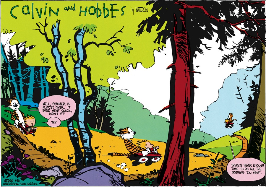 Hobbes:  Well, summer is lamost over.  It sure went quick, didn't it? Calvin:  Yep.    There's never nough time to do all the nothing you want..