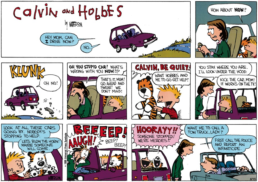 Calvin: Hey Mom, can I drive now? Mom: No. Calvin: How about now? Mom: Oh no!  Oh you stupid car!  What's wrong with you now?!?  Calvin: That's it, Mom! Go ahead and swear! We don't mind!  Mom: Calvin, be quiet!  Calvin: Want Hobbes and me to go get help? Mom: You stay where you are. I'll look under the hood. Calvin: Kick the car, Mom! It works on the TV! Look at all these cars going by. Nobody's stopping to help.  Hobbes: Let's blow the horn! Maybe someone will come.  Car horn: Beeeeep!  Beep! Beep! Mom: Aaugh!  Calvin/Hobbes: Hoorayy!! Someone stopped! We're heroes!! Man: Want me to call a tow truck, lady?  Mom: First call the police and report an infanticide.