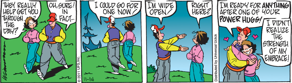 Rose:  They really help get you through the day? Jimbo:  Oh, sure! In fact...  I could go for one now!  I'm wide open! Rose:  Right here? Jimbo:  I'm ready for anything after one of your power hugs! Rose:  I didn't realize the strength of my embrace!