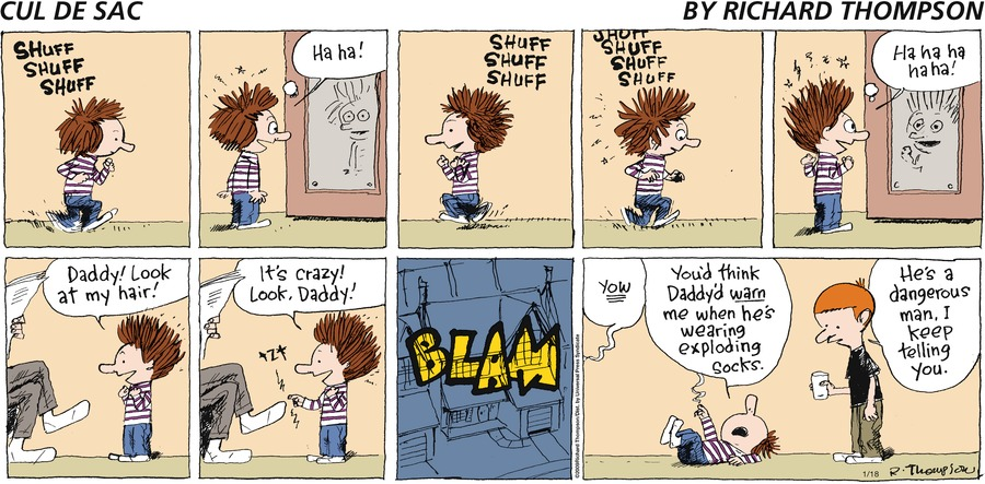 Noise: Shuff shuff shuff... Alice: Ha ha! Noise: Shufff shuff shuff shuff... Alice: Ha ha ha ha! Daddy! Lo at my hair! It's crazy! Look, Daddy! Noise: Tzt...BLAM! Dad: Yow. Alice: You'd think Daddy's warn me when he's wearing exploding socks. Petey: He's a dangerous man, I keep telling you.