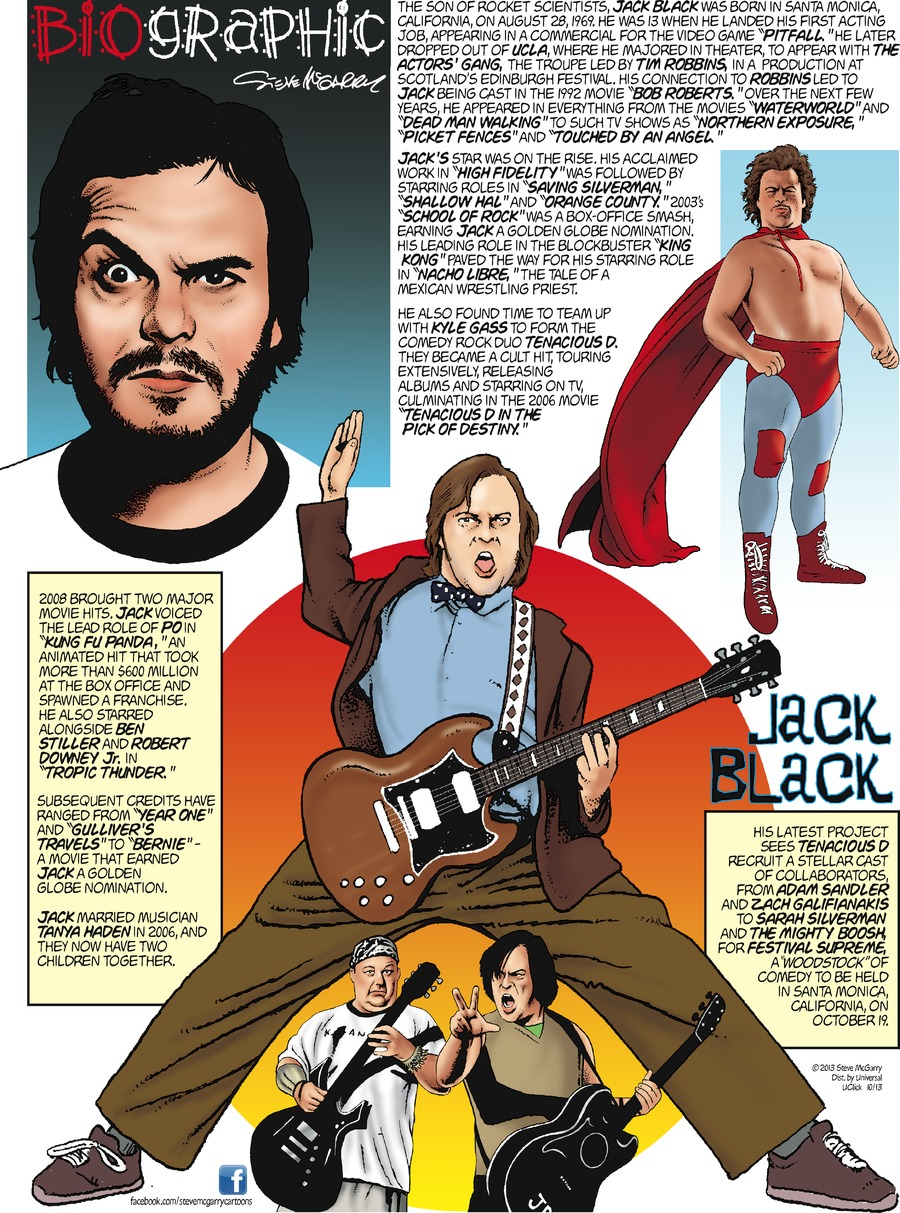 """BIOGRAPHIC Steve McGarry  Jack Black  The son of rocket scientists, Jack Black was born in Santa Monica, California, on August 28, 1969.  He was 13 when he landed his first acting job, appearing in a commercial for the video game """"Pitfall.""""  He later dropped out of UCLA, where he majored in theater, to appear with The Actors' Gang, the troupe led by Tim Robbins, in a production at Scotland's Edinburgh Festival.  His connection to Robbins led to Jack being cast in the 1992 movie """"Bob Roberts.""""  Over the next few years, he appeared in everything from the movies """"Waterworld"""" and """"Dead Man Walking"""" to such TV shows as """"Northern Exposure,"""" """"Picket Fences"""" and """"Touched by an Angel.""""  Jack's star was on the rise.  His acclaimed work in """"High Fidelity"""" was followed by starring roles in """"Saving Silverman,"""" """"Shallow Hal"""" and """"Orange County.""""  2003's """"School of Rock"""" was a box-office smash, earning Jack a Golden Globe nomination.  His leading role in the blockbuster """"King Kong"""" paved the way for his starring role in """"Nacho Libre,"""" the tale of a Mexican wrestling priest.  He also found time to ream up with Kyle Gass to form the comedy rock duo Tenacious D.  They became a cult hit, touring extensively, releasing albums and starring on TV, culminating in the 2006 movie """"Tenacious D in the Pick of Destiny.""""  2008 brought two major movie hits.  Jack voiced the lead role of Po in """"Kung Fu Panda,"""" an animated hit that took for than $600 million at the box office and spawned a franchise.  He also starred alongside Ben Stiller and Robert Downey Jr. in """"Tropic Thunder.""""  Subsequent credits have ranged from """"Year One"""" and """"Gulliver's Travels"""" to """"Bernie"""" - a movie that earned Jack a Golden Globe nomination.  Jack married musician Tanya Haden in 2006, and they now have two children together.    His latest project sees Tenacious D recruit a stellar cast of collaborators, from Adam Sandler and Zach Galifianakis to Sarah Silverman and The Mighty Boosh for Festival Supreme, a """"Woodstock"""" of c"""