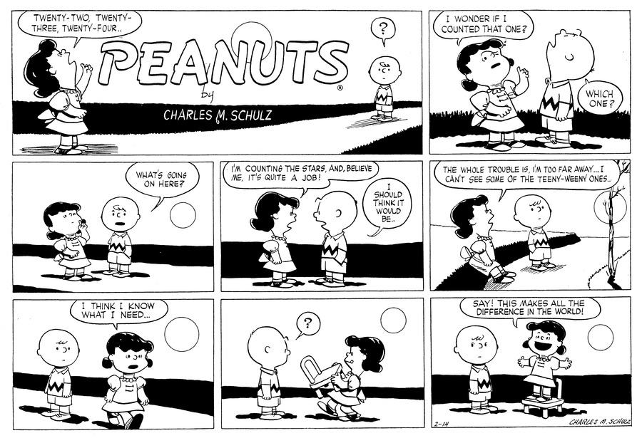 "Lucy stares up at the sky and counts, ""Twenty-two, twenty-three, twenty-four..."" Charlie Brown stands down the block and watches her: ""?""<BR><BR> ""I wonder if I counted that one?"" she asks. Charlie Brown stands beside her and looks up: ""Which one?"" he asks.<BR><BR> ""What's going on here?"" he asks.<BR><BR> Lucy explains, ""I'm counting the stars, and believe me, it's quite a job!"" Charlie Brown agrees: ""I should think it would be..""<BR><BR> She leans against a hedge and explains, ""The whole trouble is, I'm too far away...I can't see some of the teeny-weeny ones.""<BR><BR> ""I think I know what I need.."" Lucy decides as she walks away. Charlie Brown watches her.<BR><BR> ""?""  Charlie Brown is confused as Lucy returns, carrying a small chair.<BR><BR> Lucy stands on the chair and opens her arms. She cries: ""Say! This makes all the difference in the world!""<BR><BR>"