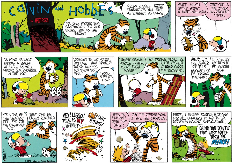 "Hobbes:  You only packed two sandwiches for out entire trip to the Yukon?  Calvin:  Relax, Hobbes, these sandwiches will give us energy to spare.  Hobbes:  Mmff, whath thith?  Honey ""n"" marthmallowth?  Calvin:  That one is.  The other was chocolate syrup.  As long as we're taking a break, we might as well record our progress in the log.  ""Journey to the Yukon: Day one. Have traveled twenty minutes.  No snow so far.  Hobbes:  ""Food Supplies low.""  Calvin:  ""Nevertheless, morale is high as we push north.""  Hobbes:  My morale would be a lot higher if you'd carry the toboggan.  Calvin:  Me?!  I'm the leader of this expedition!  I'm forging the path!  Hobbes: I think it's my turn to be leader now.  Calvin:  You can't be the leader!  See, I've got the commander hat.  Hobbes:  That can be easily remedied.  Calvin:  Hey! Leggo!  This is my helmet!  Hobbes:  Ow!  Quit biting!  Calvin:  This is mutiny!  Give that back!  Hobbes:  I'm the captain now.  I give the commands.  First, I decree double rations for all officers to aid their decision-making capabilities.  Calvin:  Oh no you don't!....That last sandwich is mine!"
