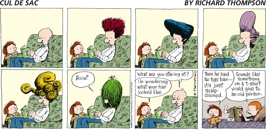 Dad: Alice?  Alice: Im wondering what your hair looked like.  Dad: What are you staring at?  Alice: Then he said he has hair- it's just scalp-colored.  Petey: Sounds like something on a T-shirt you'd give to an old person.