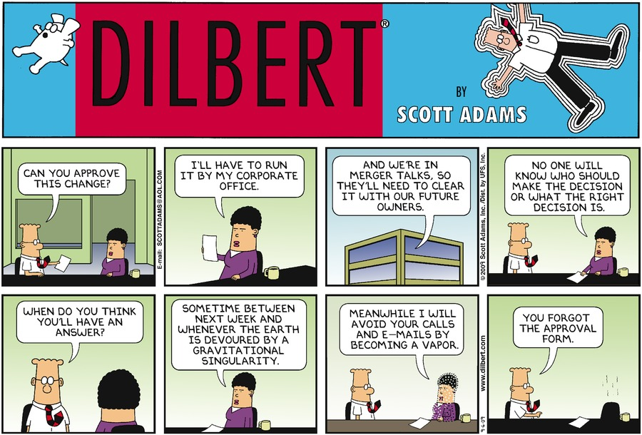 "Dilbert says, ""Can you approve this change?"" Woman says, ""I'll have to run it by my corporate office."" Woman says, ""And we're in merger talks, so they'll need to clear it with our future owners."" Woman says, ""No one will know who should make the decision or what the right decision is."" Dilbert says, ""When do you think you'll have an answer?"" Woman says, ""Sometime between next week and whenever the earth is devoured by a gravitational singularity."" Woman says, ""Meanwhile I will avoid your calls and e-mails by becoming a vapor."" Dilbert says, ""You forgot the approval form."""