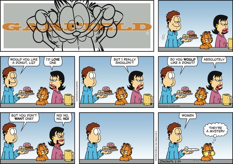 Jon:  Would you like a donut, Liz? Liz:  I'd love one.  But I really shouldn't. Jon: So you would like a donut? Liz: Absolutely. Jon: But you don't want one? Liz: No! No, no, no! Jon: Women. Garfield: They're a mystery.