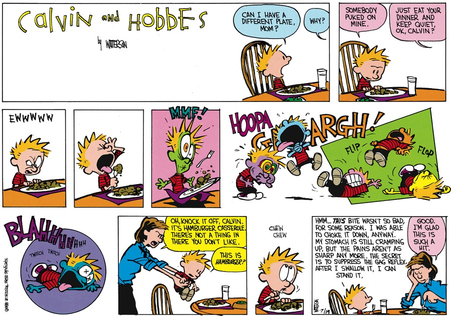 Calvin:  Can I have a different plate, Mom?  Mom:  Why?  Calvin:  Somebody puked on mine.  Mom:  Just eat your dinner and keep quiet, ok, Calvin?  Calvin:  Ewwww  MMF!  Hoopa  Argh!  Flip, flop. Blahhhhhhh  Mom:  Oh, knock it off, Calvin.  It's hamburger casserole. There's not a thing in there you don't like.  Calvin:  This hamburger?  Chew Chew.  Hmm. This bite wasn't so bad, for some reason, I was able to choke it down, anyway.  My stomach is still cramping up, but the pains aren't as sharp any more.  The secret is to suppress the gag reflex.  After I swallow it, I can stand it.  Mom:  Good.  I'm glad this is such a hit.