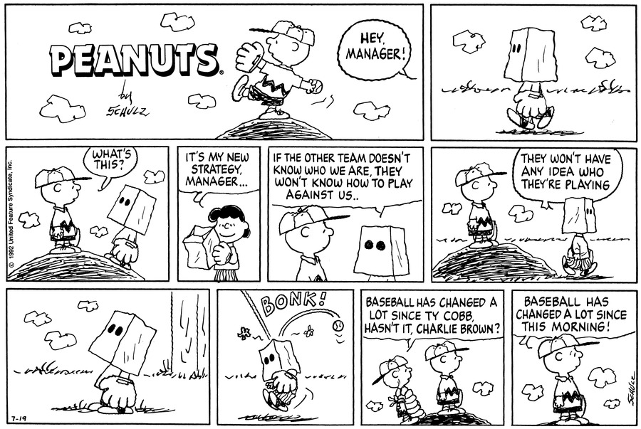 "Charlie Brown stands on the pitcher's mound and winds up. Lucy shouts, ""Hey manager!""<BR><BR> Lucy wears a sack over her head and walks up to the pitcher's mound. Charlie Brown asks, ""What's this?""<BR><BR> Lucy takes the sack off her head and says, ""It's my new strategy, manager . . .""<BR><BR> Lucy puts the sack back over her head and says, ""If the other team doesn't know who we are, they won't know how to play against us . .""<BR><BR> Lucy walks away and says, ""They won't have any idea who they're playing.""<BR><BR> Lucy stands in the outfield with the sack over her head.<BR><BR> Lucy is hit on the head with the ball.<BR><BR> Schroeder and Charlie Brown stand on the pitcher's mound. Schroeder says, ""Baseball has changed a lot since Ty Cobb, hasn't it, Charlie Brown?""<BR><BR> Charlie Brown replies, ""Baseball has changed a lot since this morning!""<BR><BR>"