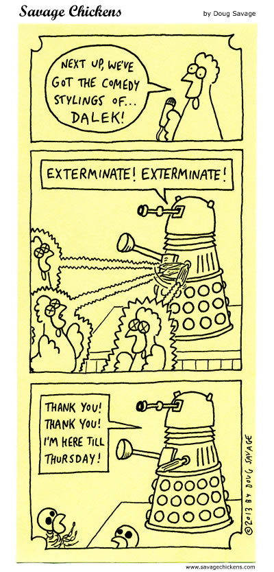 Chicken: Next up, we've got the comedy stylings of...Dalek! Dalek: Exterminate! Exterminate! Thank you! Thank you! I'm still here till Thursday!