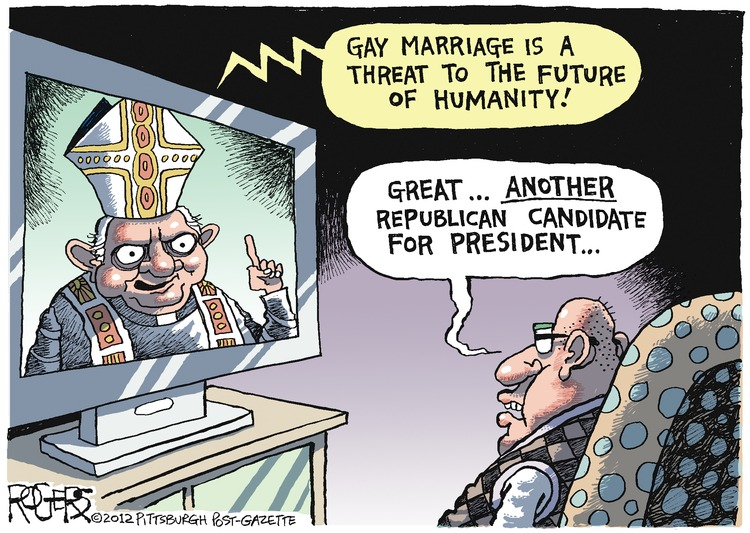 Pope Benedict XVI: Gay marriage is a threat to the future of humanity! Man: Great... another republican candidate for president...