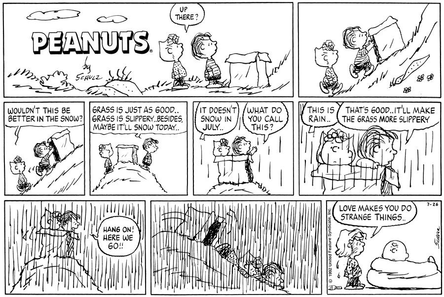 "Sally and Linus stand at the bottom of a hill with a cardboard box and look up. Sally says, ""Up there?""<BR><BR> Linus pushes the box up the hill. Sally walks up the hill behind Linus and asks, ""Wouldn't this be better in the snow?""<BR><BR> Linus and Sally stand on the top of the hill with the box. Linus says, ""Grass is just as good . . Grass is slippery, besides, maybe it'll snow today . .""<BR><BR> Sally and Linus climb in the box. It begins to rain. Sally says, ""It doesn't snow in July . ."" Linus asks, ""What do you call this?""<BR><BR> Sally says, ""This is rain . ."" Linus says, ""That's good . . It'll make the grass more slippery.""<BR><BR> The rain comes down harder. Linus says, ""Hang on! Here we go!!""<BR><BR> The box tips over and stays at the top of the hill. Sally and Linus slide down the hill on their stomachs.<BR><BR> Charlie Brown sits in a beanbag. Sally stands behind him dripping wet. She says, ""Love makes you do strange things . .""<BR><BR>"