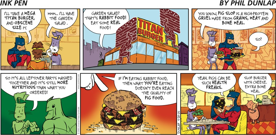 Captain Victorious: I'll take a Mega Titan burger, and obscene size it. Ralston: Mmm... I'll have the garden salad. Captain Victorious: Garden salad? That's rabbit food! Eat some real food! Captain Victorious: You know, pig slop is a high-protein gruel made from grains, meat and bone meal. Captain Victorious: So? Ralston: So it's all leftover parts mashed together and it's still more nutritious than what you ordered! If I'm eating rabbit food, then what you're eating doesn't even reach the quality of pig food. Captain Victorious: Yeah. Pigs can be such health freaks. Hamhock: Slop burger with cheese, extra bone meal.