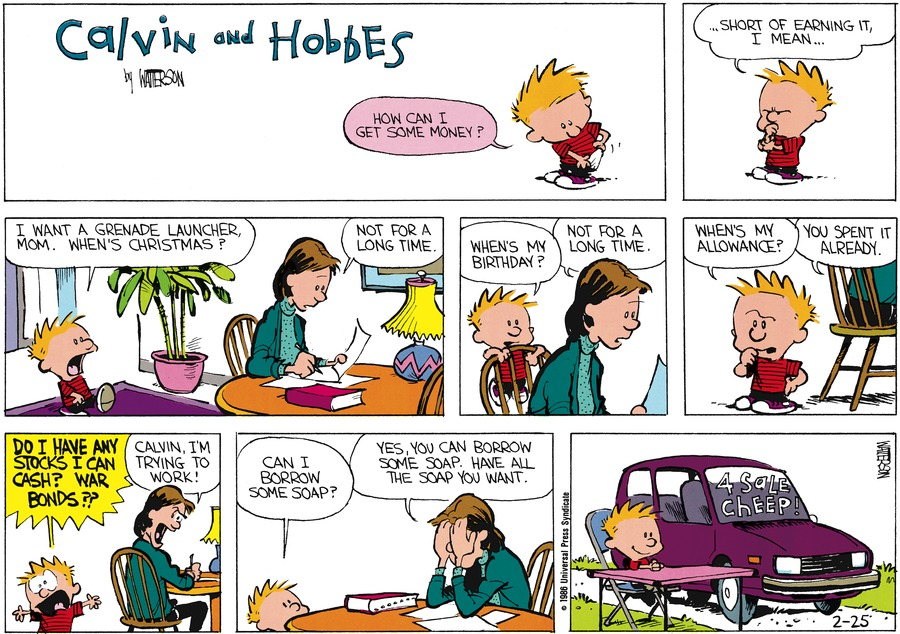 Calvin:  How can I get some money? ...Short of earning it, I mean.  I want a grenade launcher, Mom.  When's Christmas?  Mom: Not for a long time.  Calvin:  When's my birthday?  Mom: Not for a long time.  Calvin: When's my allowance? Mom: You spent it already. Calvin: Do I have any stocks I can cash?  War bonds?  Mom: Calvin, I'm trying to work!  Calvin: Can I borrow some soap?  Mom: Yes, you can borrow some soap.  Have all the soap you want.