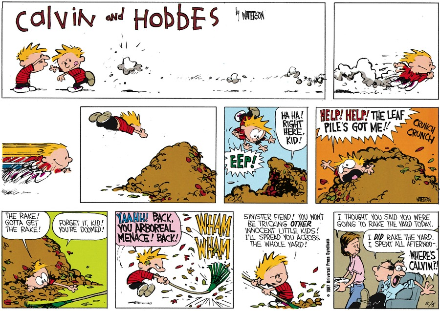 Calvin:  Eep!  Voice from leaf pile:  Ha ha!  Right here, kid! Calvin:  Help!  Help!  The leaf pile's got me!!!  The rake!  Gotta get the rake!  Leaf pile:  Forget it, kid!  You're doomed! Calvin:  Yaahh!  Back, you arboreal menace! Back!  Sinister fiend!  You won't be tricking other innocent little kids!  I'll spread you across the whole yard!  Mom:  I thought you said you were going to rake the yard today.  Dad:  I did rake the yard.  I spent all afternoo-..Where's Calvin?
