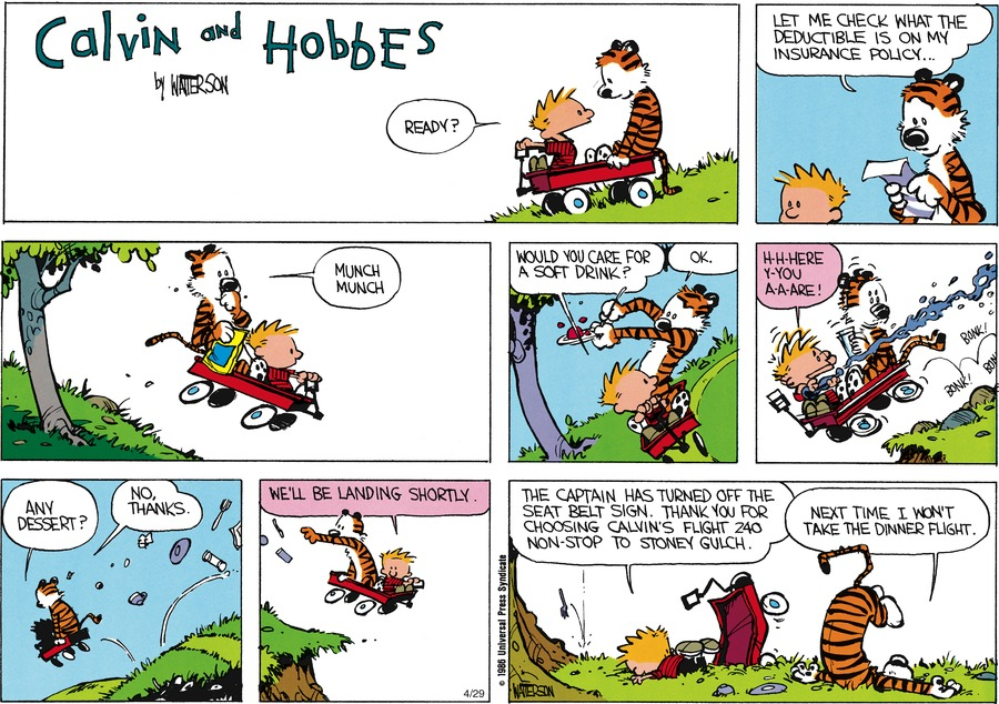 Calvin:  Ready?  Hobbes: Let me check what the deductible is on my insurance policy.  Munch munch.  Calvin: Would you care for a soft drink?  Hobbes: Ok. Calvin: H-h-here y-you a-a-are! Calvin: Any dessert?  Hobbes: No, thanks.  Calvin: We'll be landing shortly. The captain has turned off the seat belt sign. Thank you for choosing Calvin's Flight 240 non-stop to stoney gulch.  Hobbes: Next time, I won't take the dinner flight.