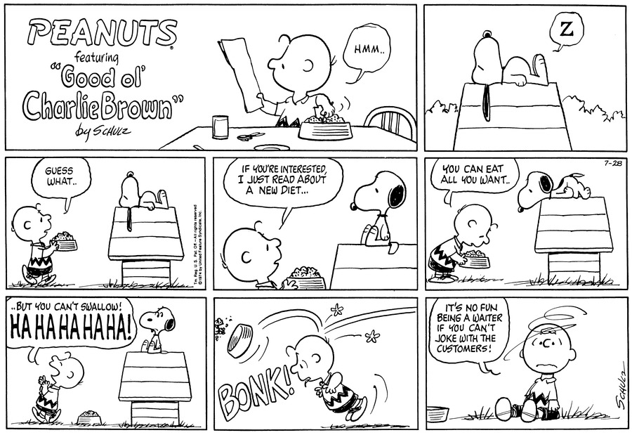 "Charlie Brown examines a piece of paper. He says, ""Hmm..""<BR><BR> ""Z"" Snoopy lies on top of his doghouse.<BR><BR> Charlie Brown walks towards the still sleeping Snoopy, carrying a full supper dish. ""Guess what.."" he prompts.<BR><BR> Snoopy sits and looks at at Charlie Brown, who continues: ""If you're interested, I just read about a new diet...""<BR><BR> Charlie Brown places the dish on the ground, adding, ""You can eat all you want.."" Snoopy lies on his stomach with his head hanging over the edge of the doghouse.<BR><BR> ""..But you can't swallow! HA HA HA HA HA!"" Charlie Brown walks away, laughing.<BR><BR> BONK! The supper dish hits Charlie Brown in the head, and the food goes flying.<BR><BR> Charlie Brown sits on the ground next to the empty bowl. He says, ""It's no fun being a waiter if you can't joke with the customers!""<BR><BR>"