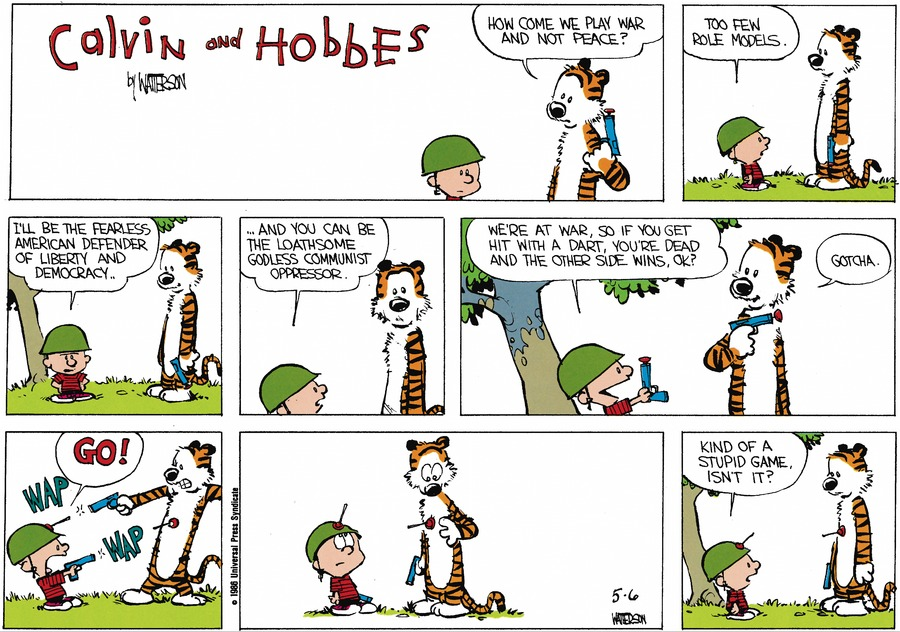 Hobbes: How come we play war and not peace?  Calvin: Too few role models. I'll be the fearless American defender of liberty and democracy. And you can be the loathsome godless communist oppressor. We're at war, so if you get hit with a dart, you're dead and the other side wins, ok?  Hobbes: Gotcha. Calvin: Go!  Kind of a stupid game, isn't it.
