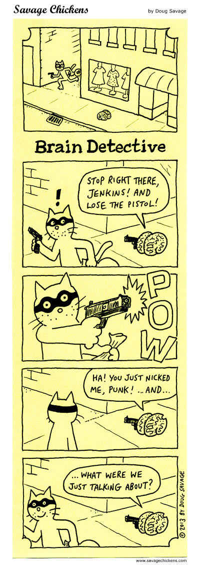 Brain Detective Brain: Stop right there Jenkins! And lose the pistol!  Brain: Ha! You just nicked me, punk!...and...what were we talking about?