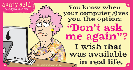 "You know when your computer gives you the option: ""Don't ask me again""? I wish that was available in real life."